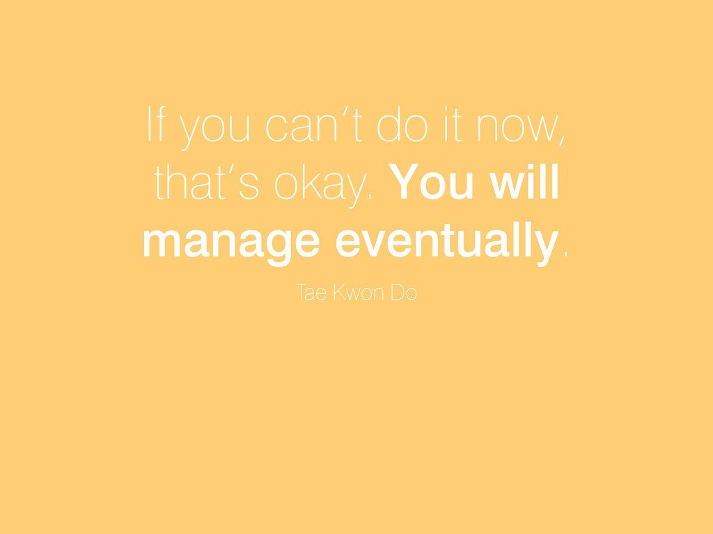 If you can't do it now, that's okay. You will m...
