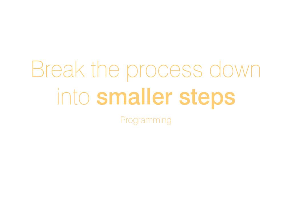 Break the process down into smaller steps Progr...
