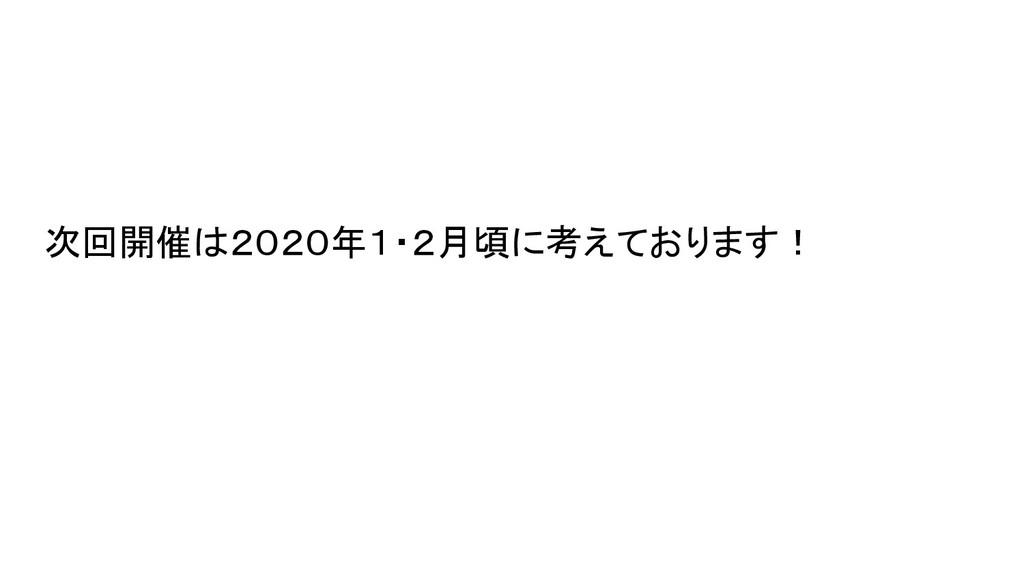 次回開催は2020年1・2月頃に考えております!