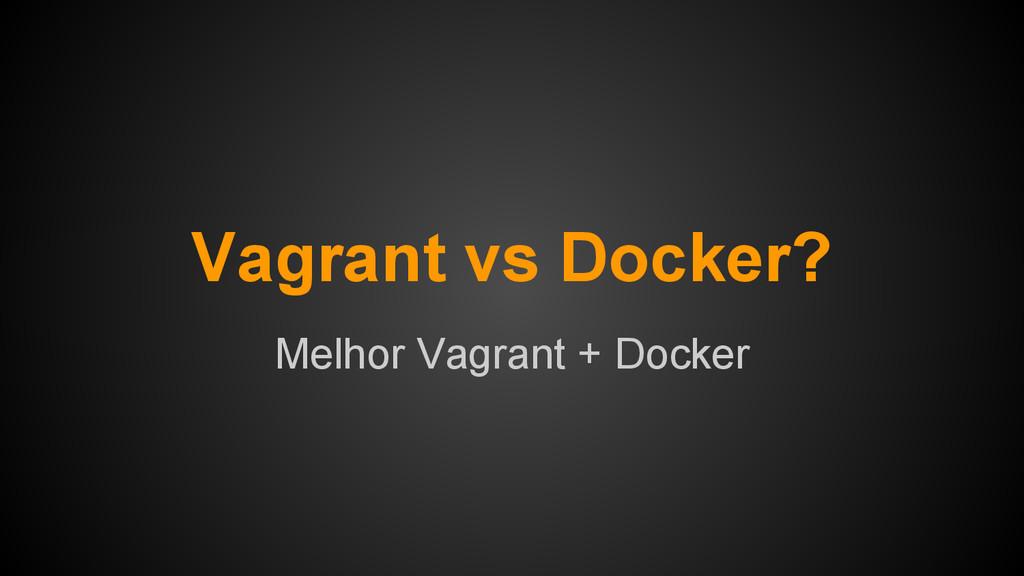 Vagrant vs Docker? Melhor Vagrant + Docker