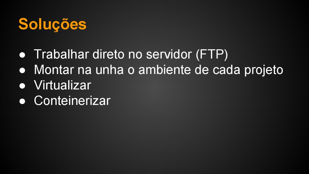 Soluções ● Trabalhar direto no servidor (FTP) ●...