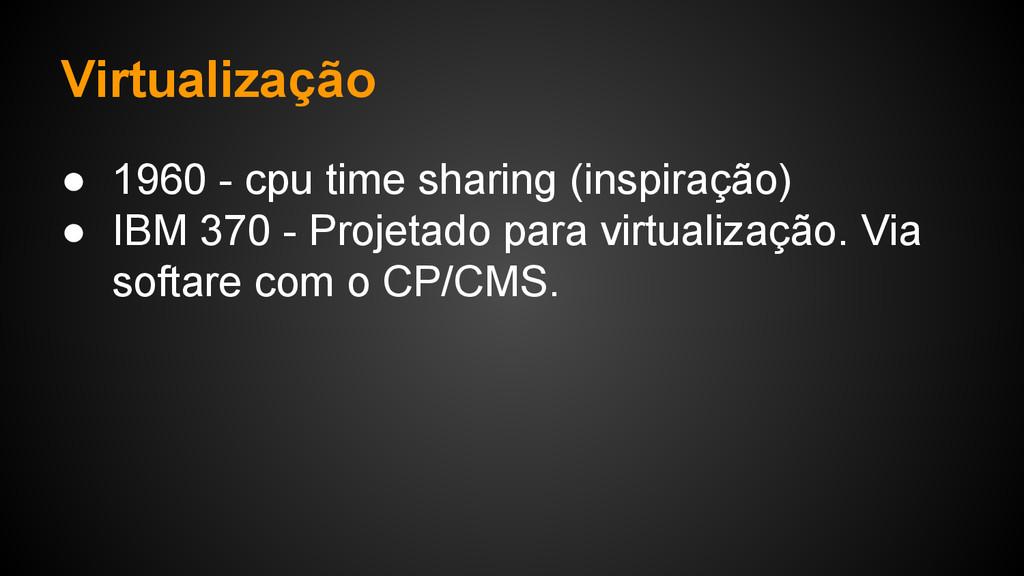 Virtualização ● 1960 - cpu time sharing (inspir...