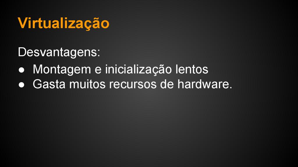 Virtualização Desvantagens: ● Montagem e inicia...