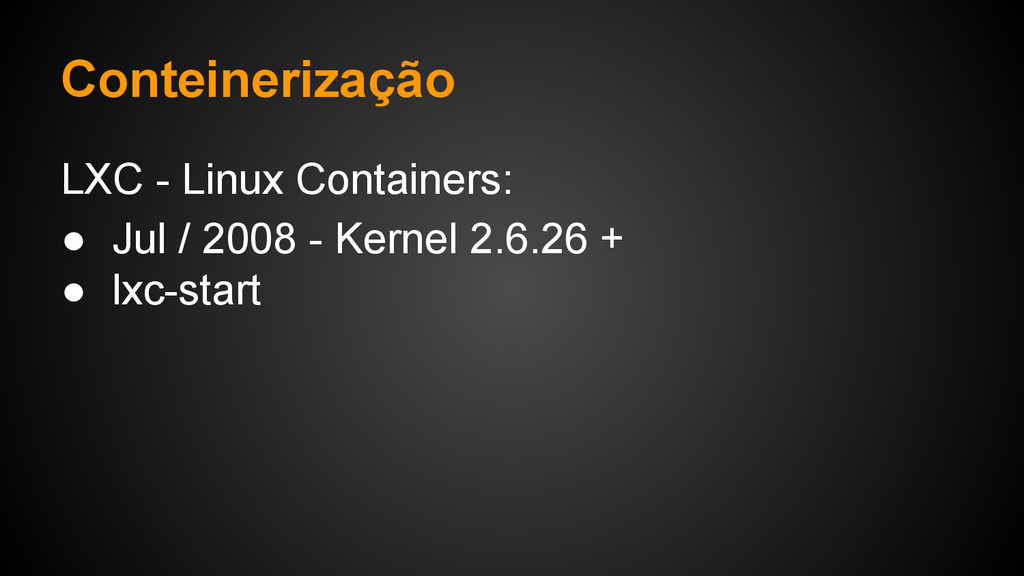 LXC - Linux Containers: ● Jul / 2008 - Kernel 2...