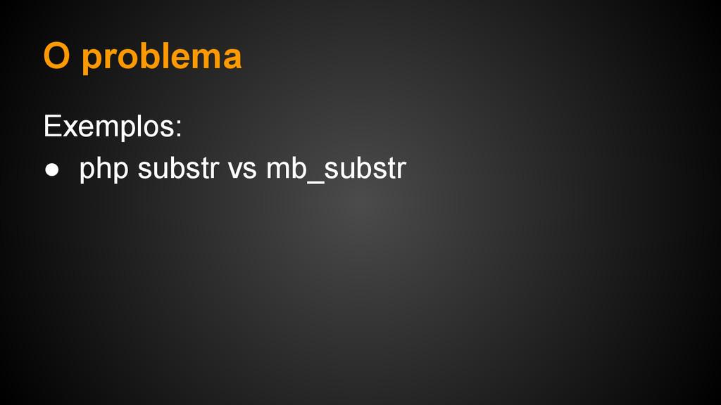 O problema Exemplos: ● php substr vs mb_substr