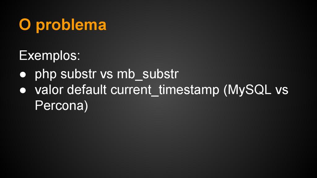 O problema Exemplos: ● php substr vs mb_substr ...
