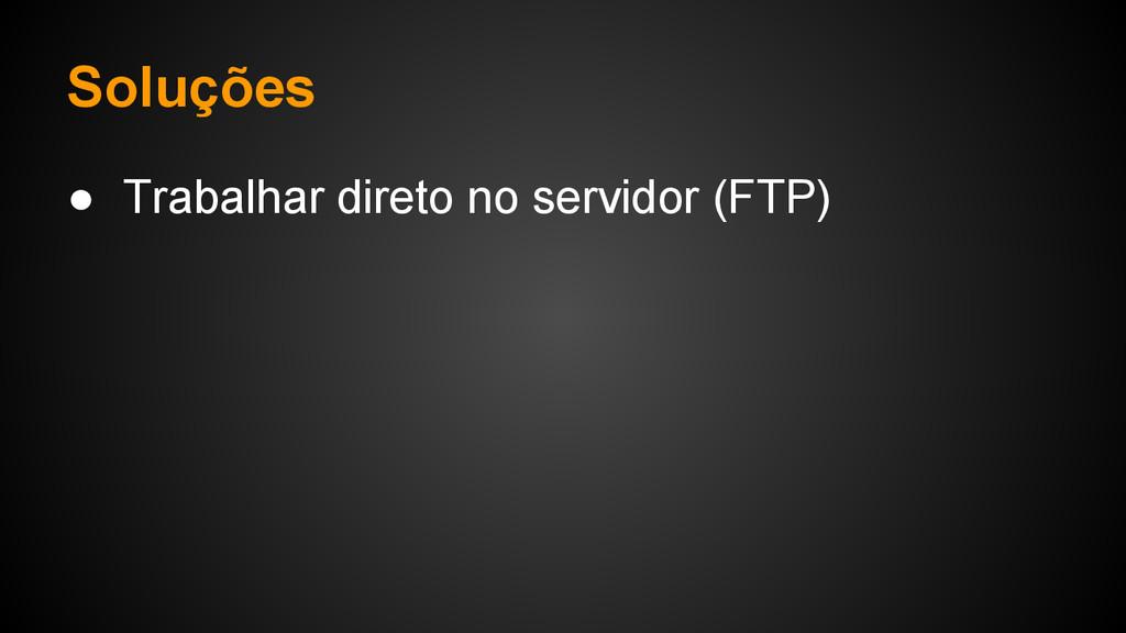 Soluções ● Trabalhar direto no servidor (FTP)