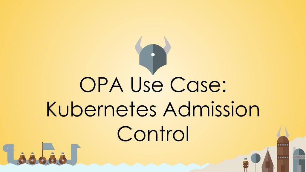 OPA Use Case: Kubernetes Admission Control