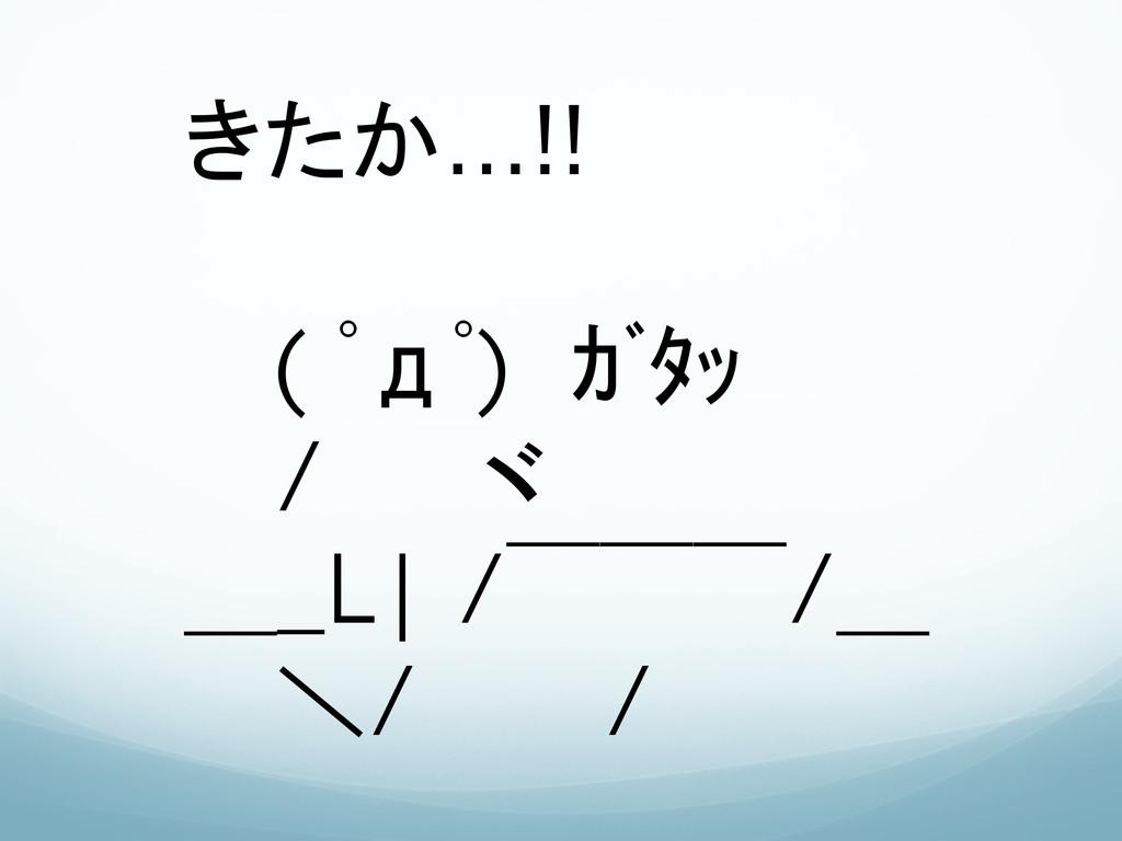 きたか…!!   ( ゚д゚) ガタッ   /   ヾ __L| / ̄ ̄ ̄/_ ...