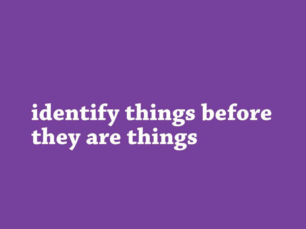 identify things before they are things