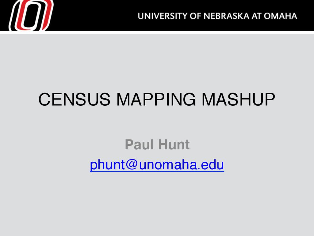 CENSUS MAPPING MASHUP Paul Hunt phunt@unomaha.e...