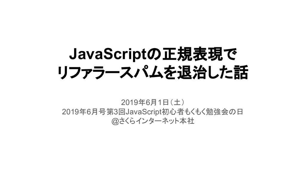 JavaScriptの正規表現で リファラースパムを退治した話 2019年6月1日(土) 20...