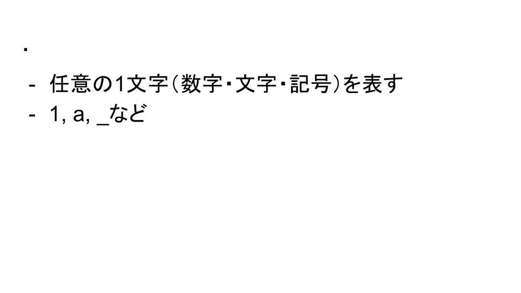 . - 任意の1文字(数字・文字・記号)を表す - 1, a, _など