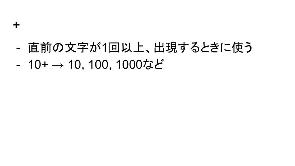 + - 直前の文字が1回以上、出現するときに使う - 10+ → 10, 100, 1000など