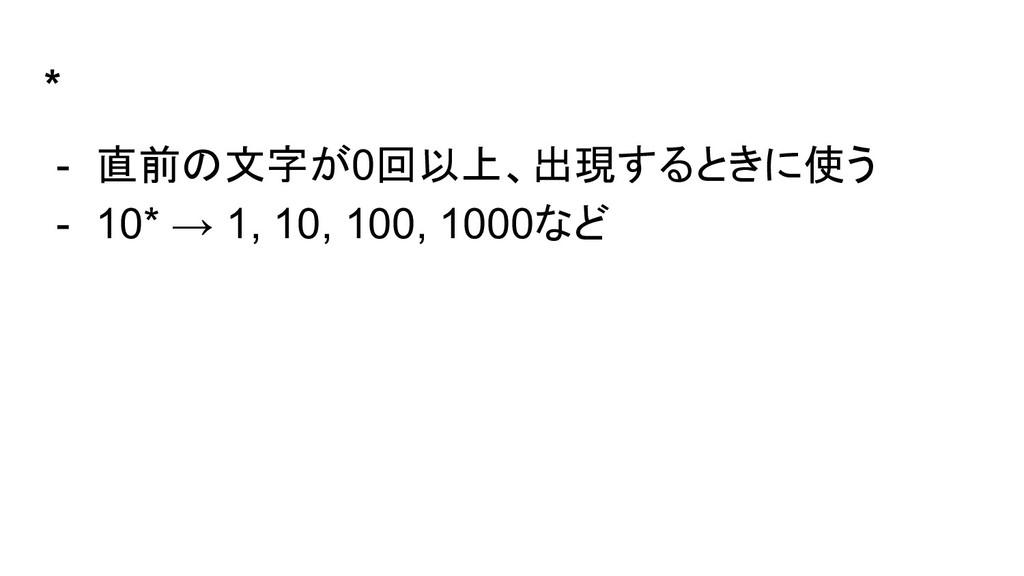* - 直前の文字が0回以上、出現するときに使う - 10* → 1, 10, 100, 10...