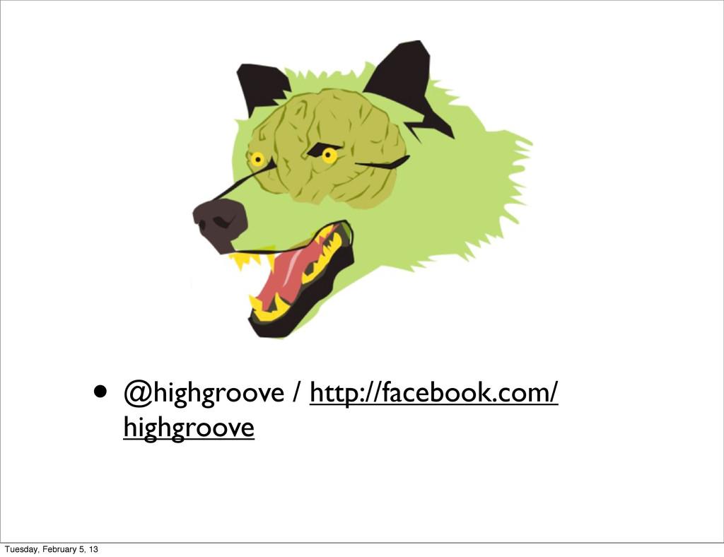 • @highgroove / http://facebook.com/ highgroove...