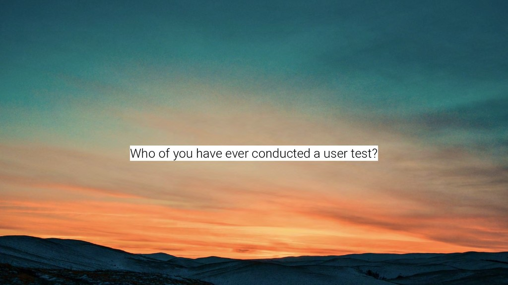 Who of you have ever conducted a user test?
