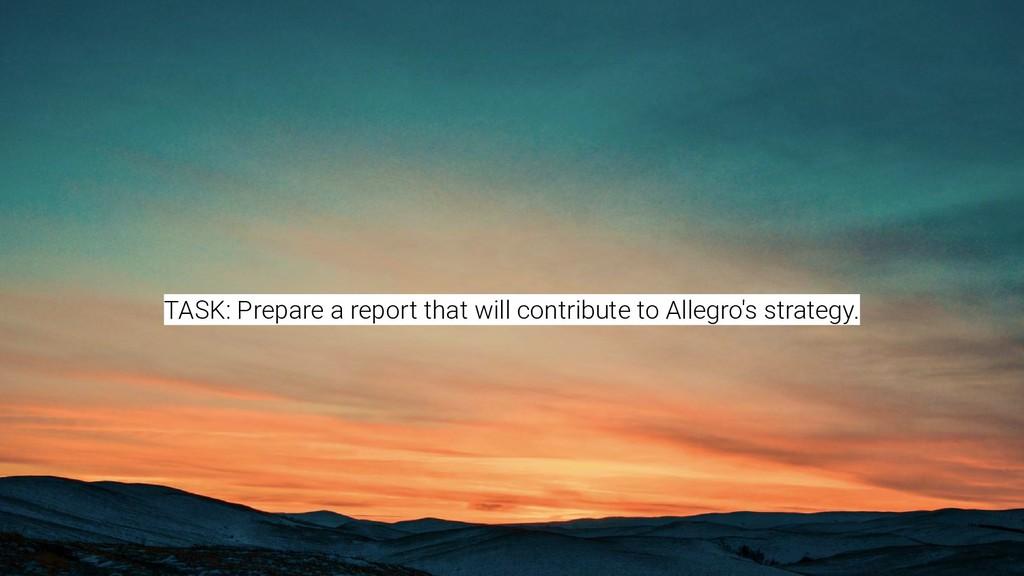 TASK: Prepare a report that will contribute to ...