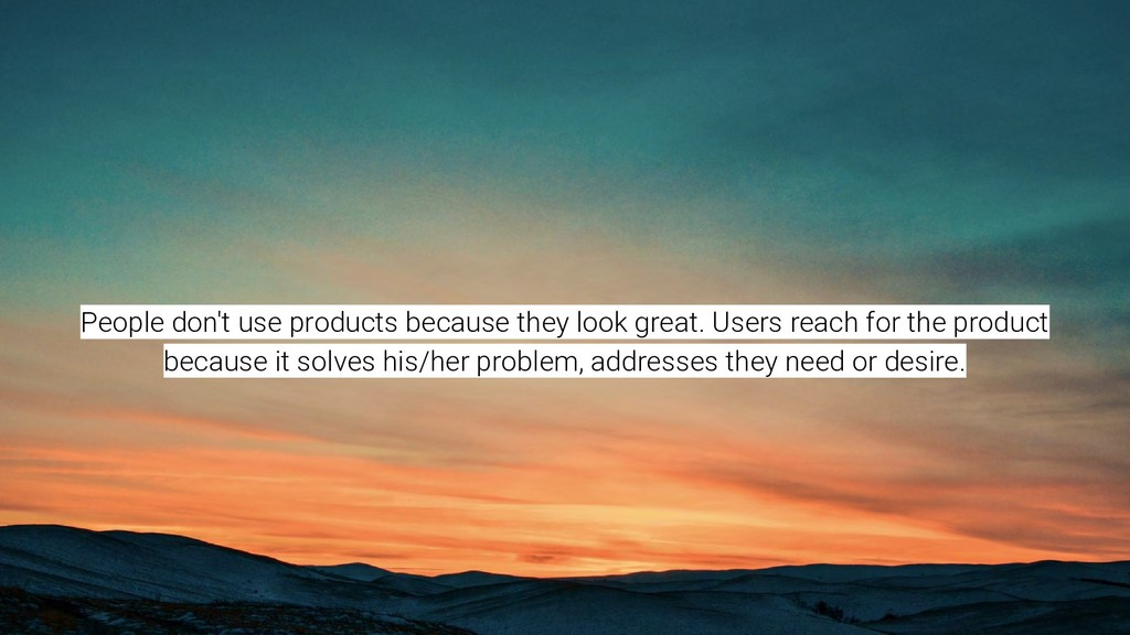 People don't use products because they look gre...