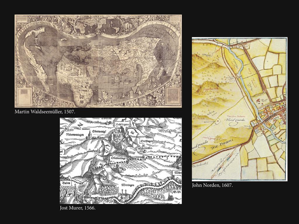 John Norden, 1607. Martin Waldseemüller, 1507. ...