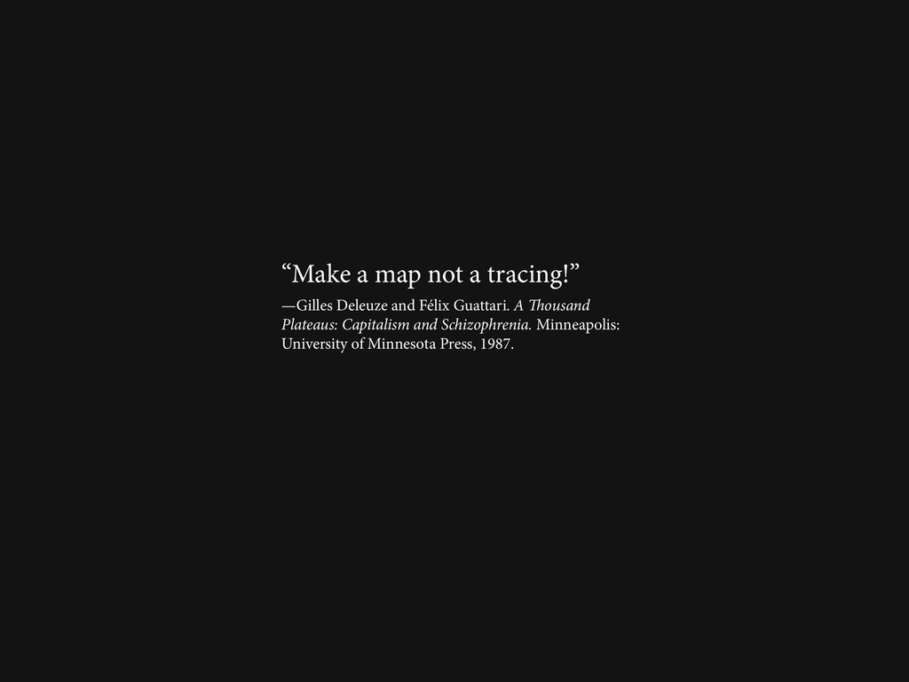 """""""Make a map not a tracing!"""" —Gilles Deleuze and..."""