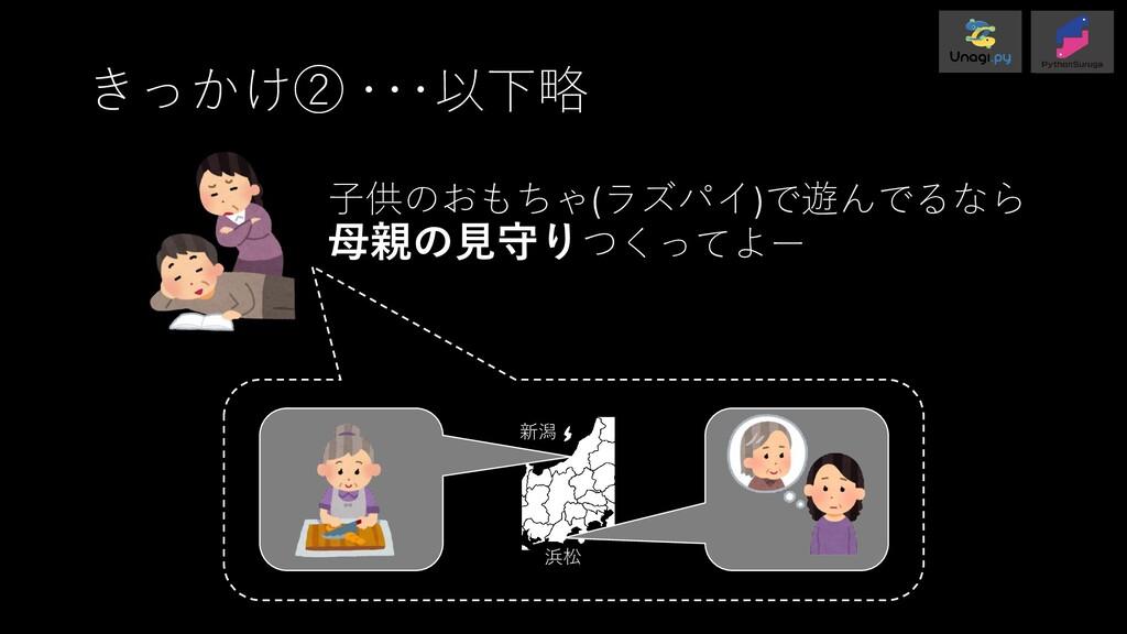 きっかけ② ・・・以下略 子供のおもちゃ(ラズパイ)で遊んでるなら 母親の見守りつくってよー ...