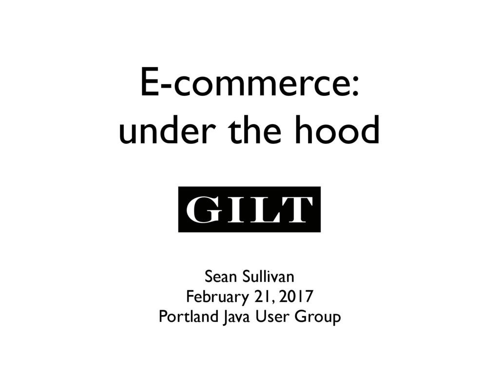 E-commerce: under the hood Sean Sullivan Februa...