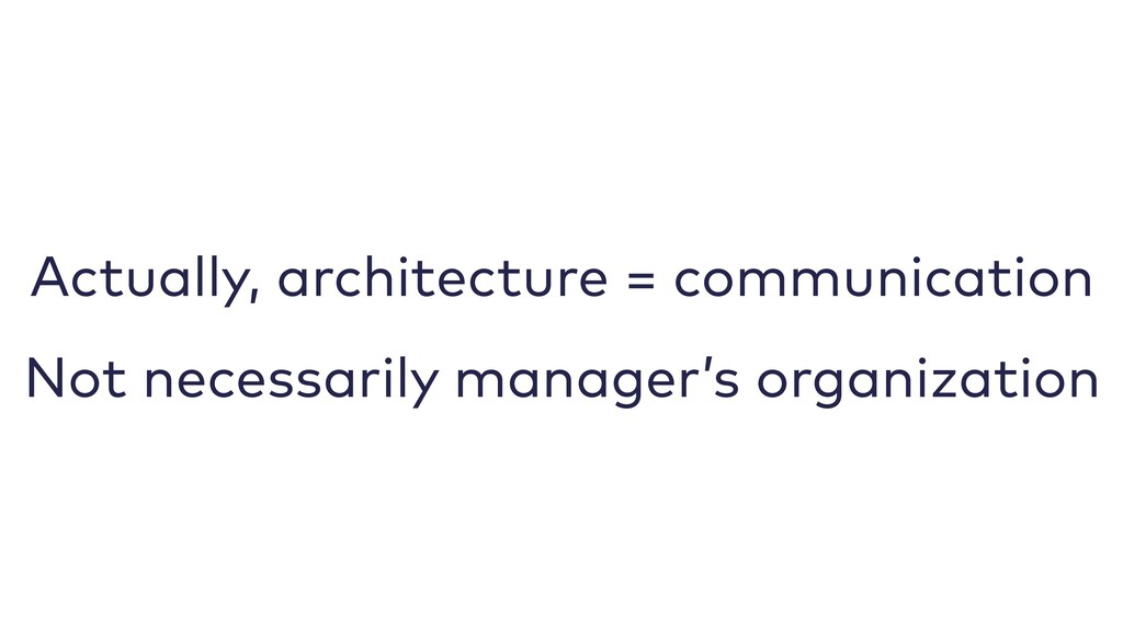 Actually, architecture = communication Not nece...