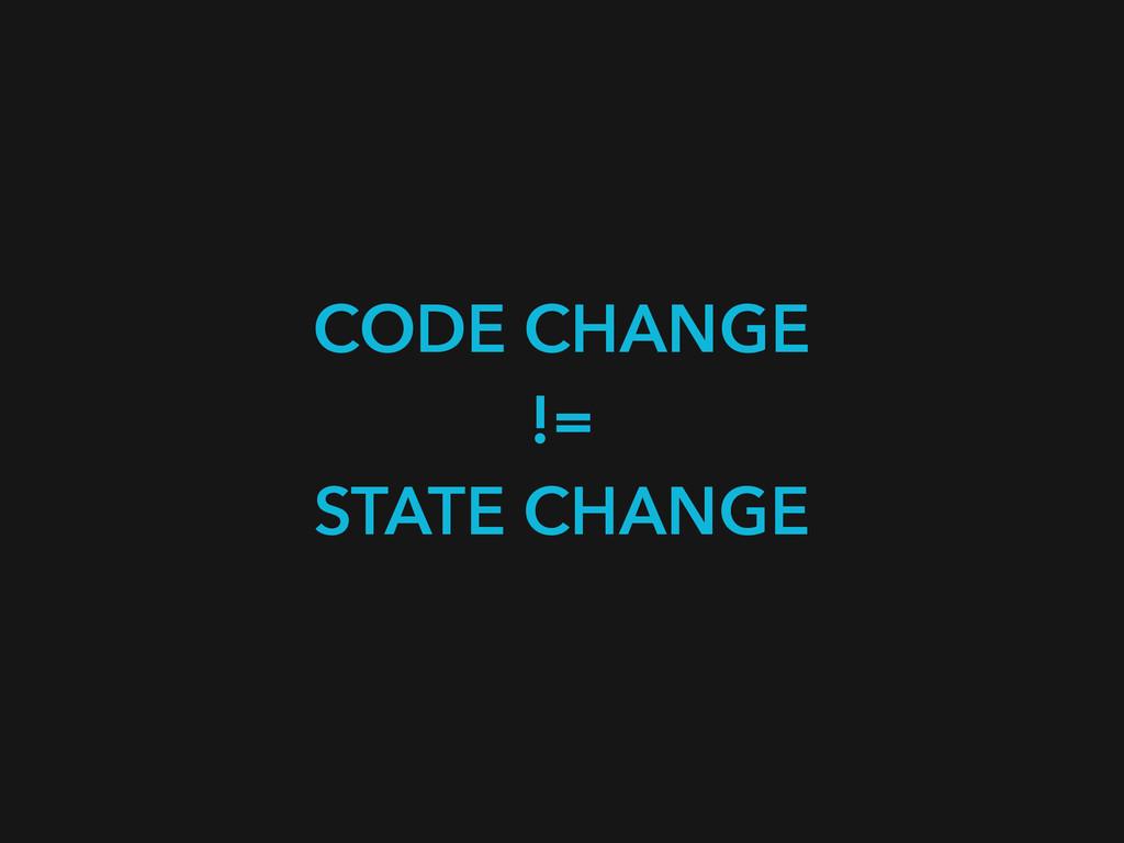 CODE CHANGE != STATE CHANGE