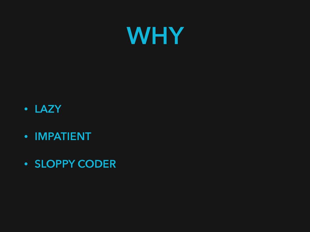 WHY • LAZY • IMPATIENT • SLOPPY CODER
