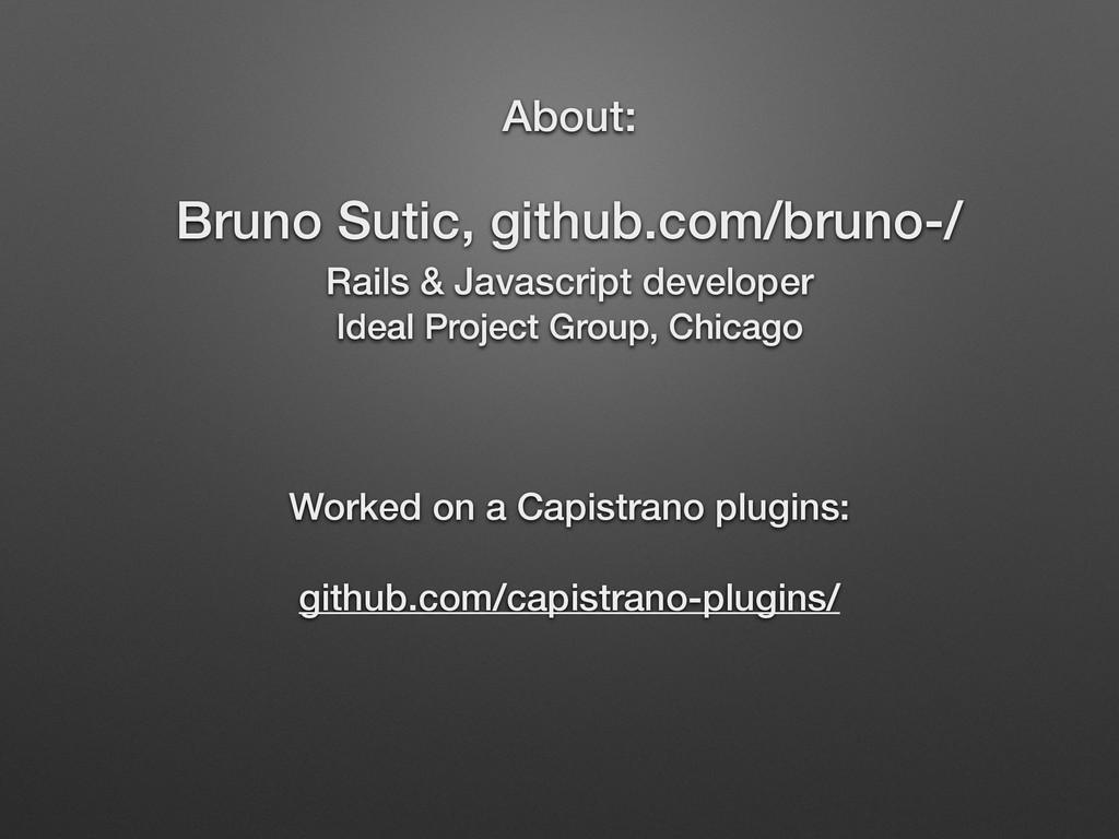 About: Bruno Sutic, github.com/bruno-/ Rails &...