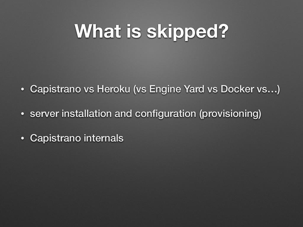 What is skipped? • Capistrano vs Heroku (vs Eng...