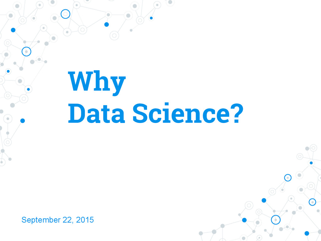 Why Data Science? September 22, 2015