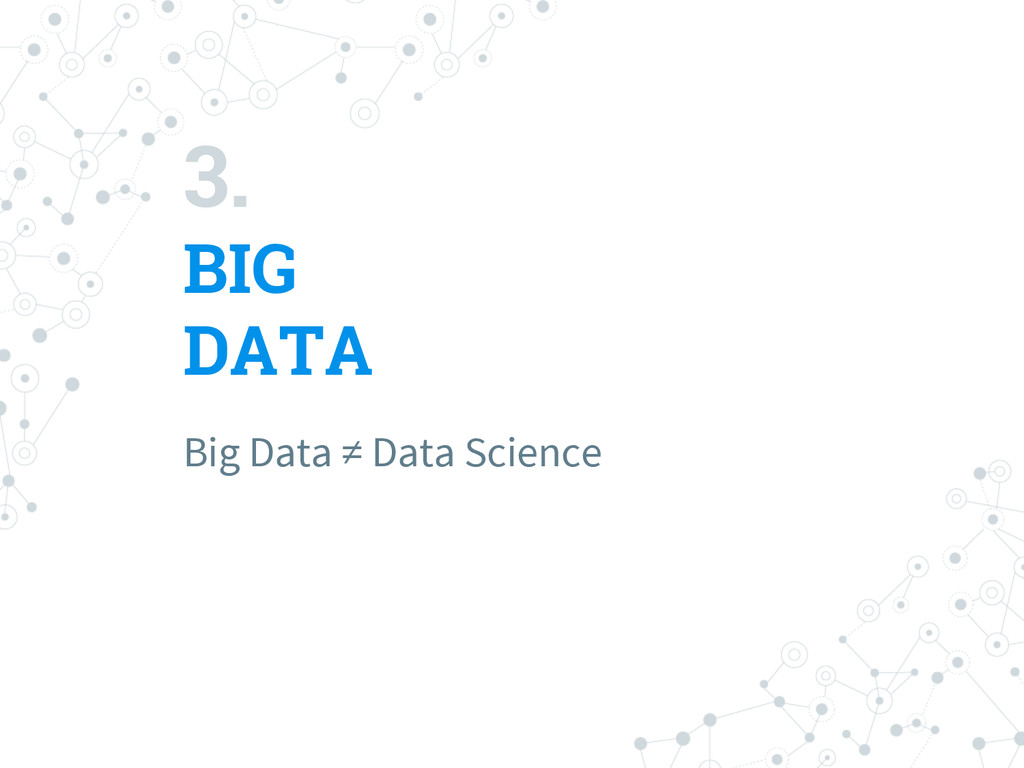 3. BIG DATA Big Data ≠ Data Science