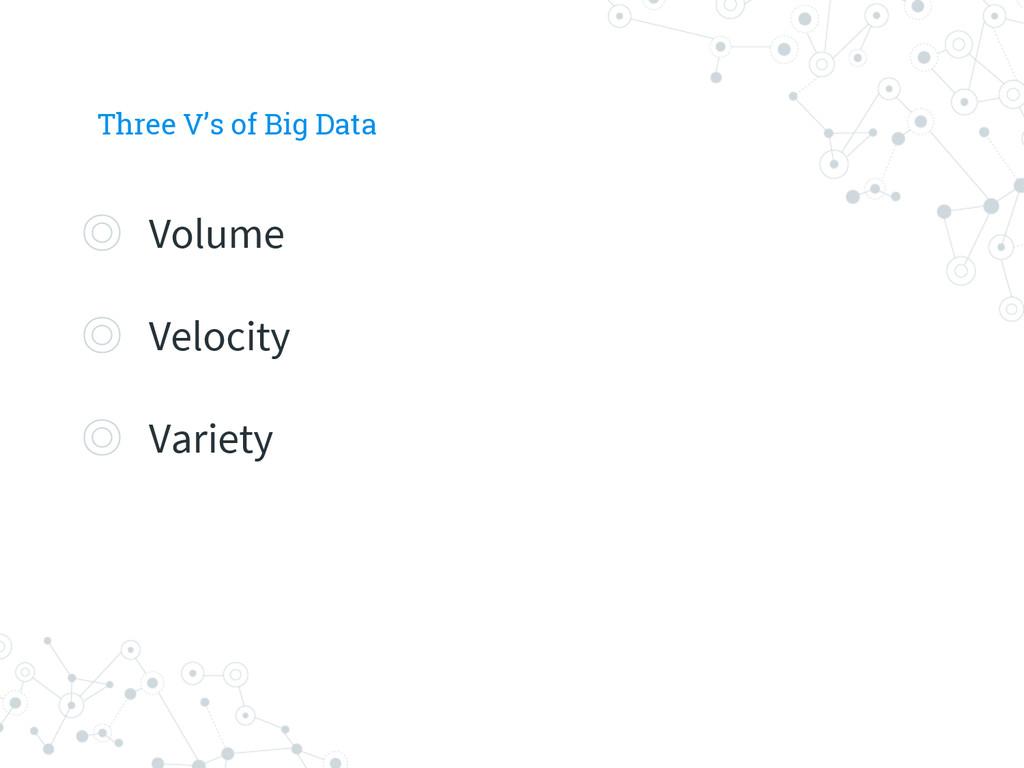Three V's of Big Data ◎ Volume ◎ Velocity ◎ Var...