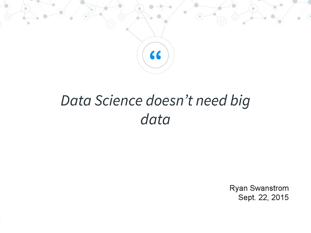 """ Data Science doesn't need big data Ryan Swans..."
