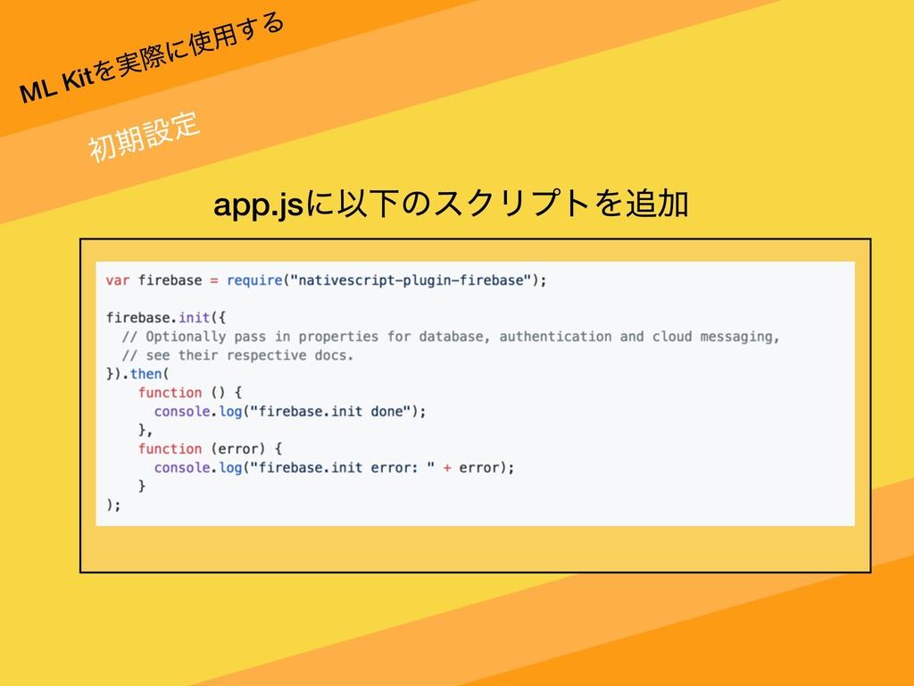 ML KitΛ࣮ࡍʹ༻͢Δ ॳظઃఆ app.jsʹҎԼͷεΫϦϓτΛՃ
