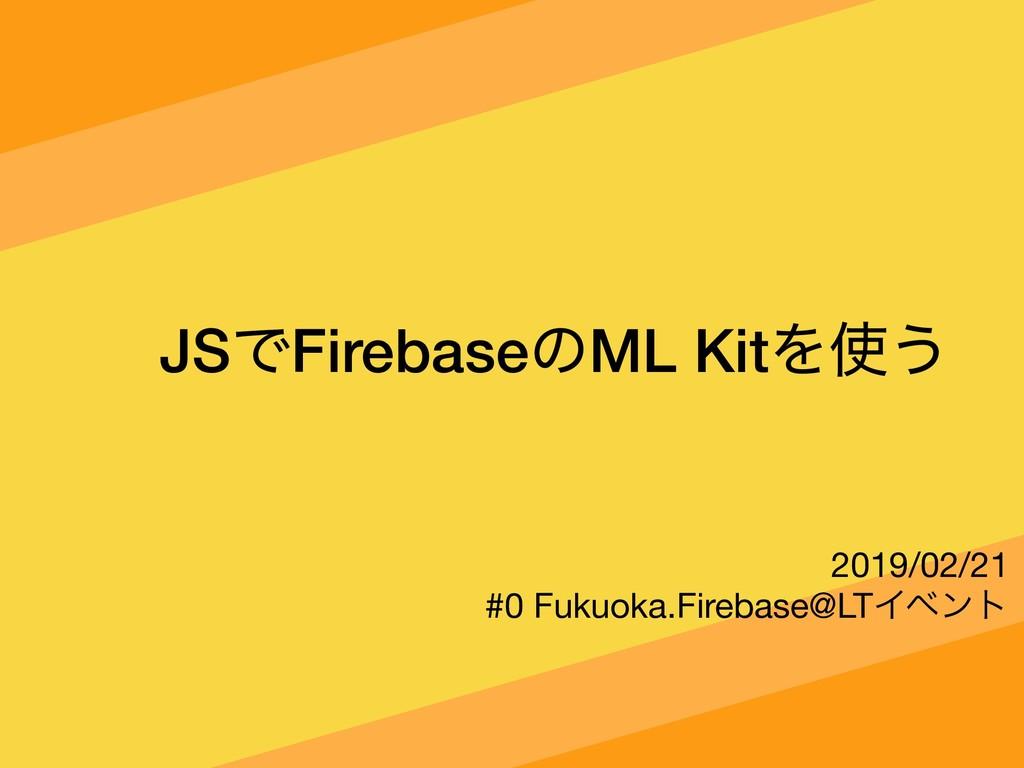 JSͰFirebaseͷML KitΛ͏ 2019/02/21  #0 Fukuoka.Fi...