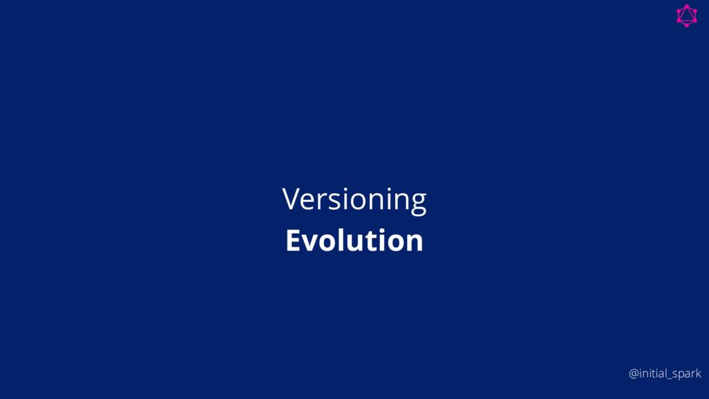 Versioning Evolution @initial_spark