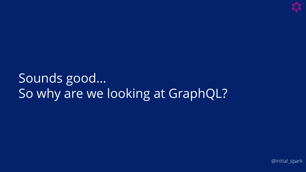 Sounds good… So why are we looking at GraphQL? ...