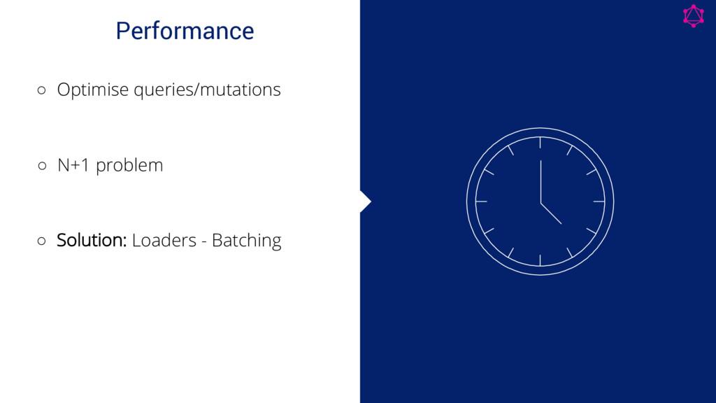 Performance ◦ Optimise queries/mutations ◦ N+1 ...