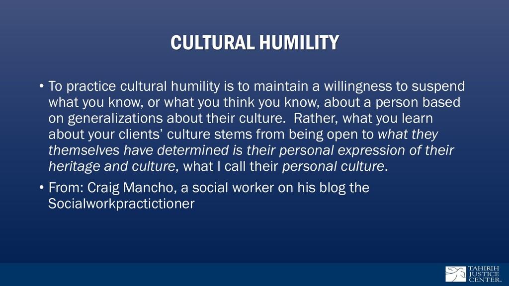 CULTURAL HUMILITY • To practice cultural humili...