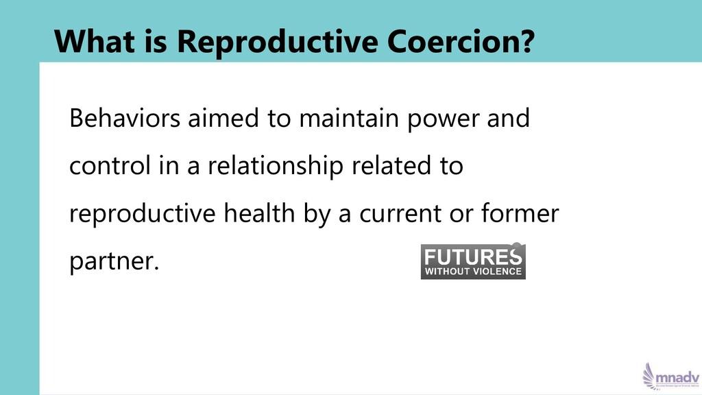 What is Reproductive Coercion? Behaviors aimed ...