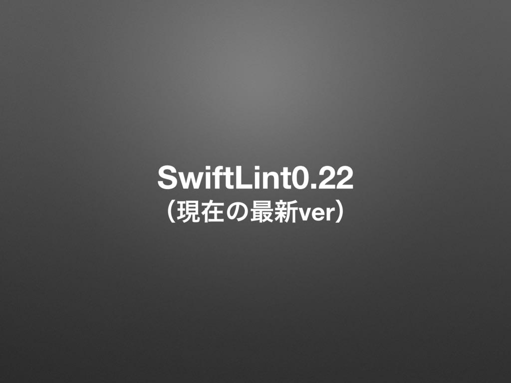 SwiftLint0.22 ʢݱࡏͷ࠷৽verʣ