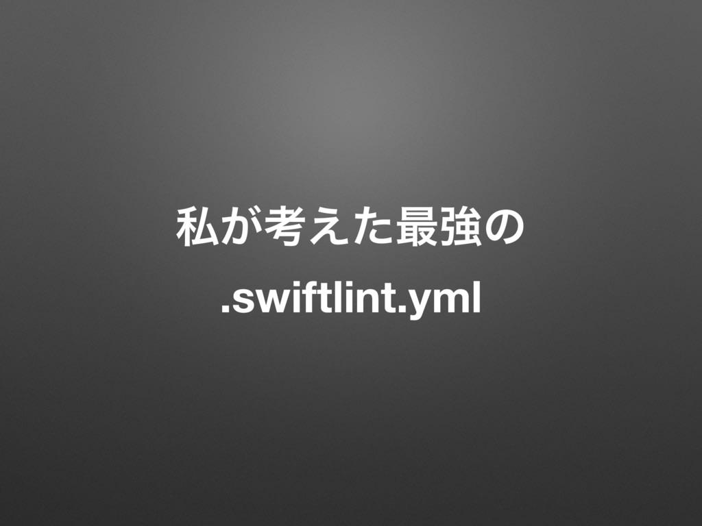 ࢲ͕ߟ͑ͨ࠷ڧͷ .swiftlint.yml