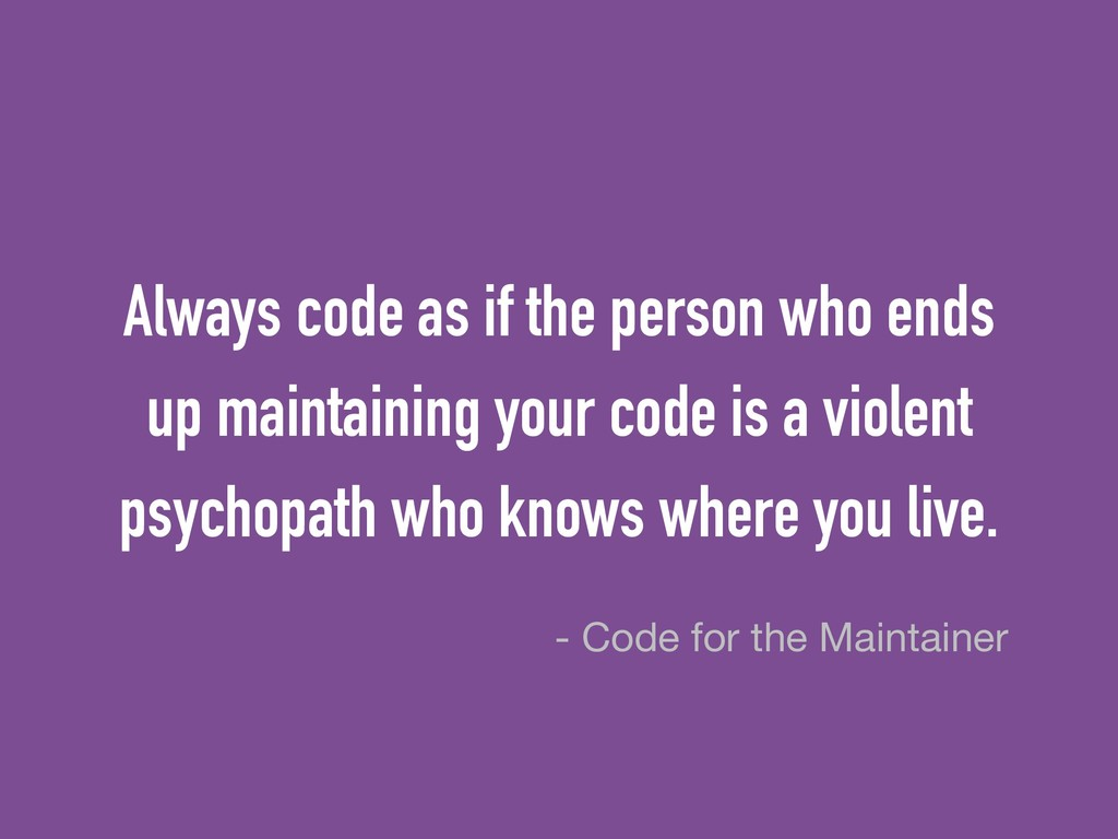 Always code as if the person who ends up mainta...
