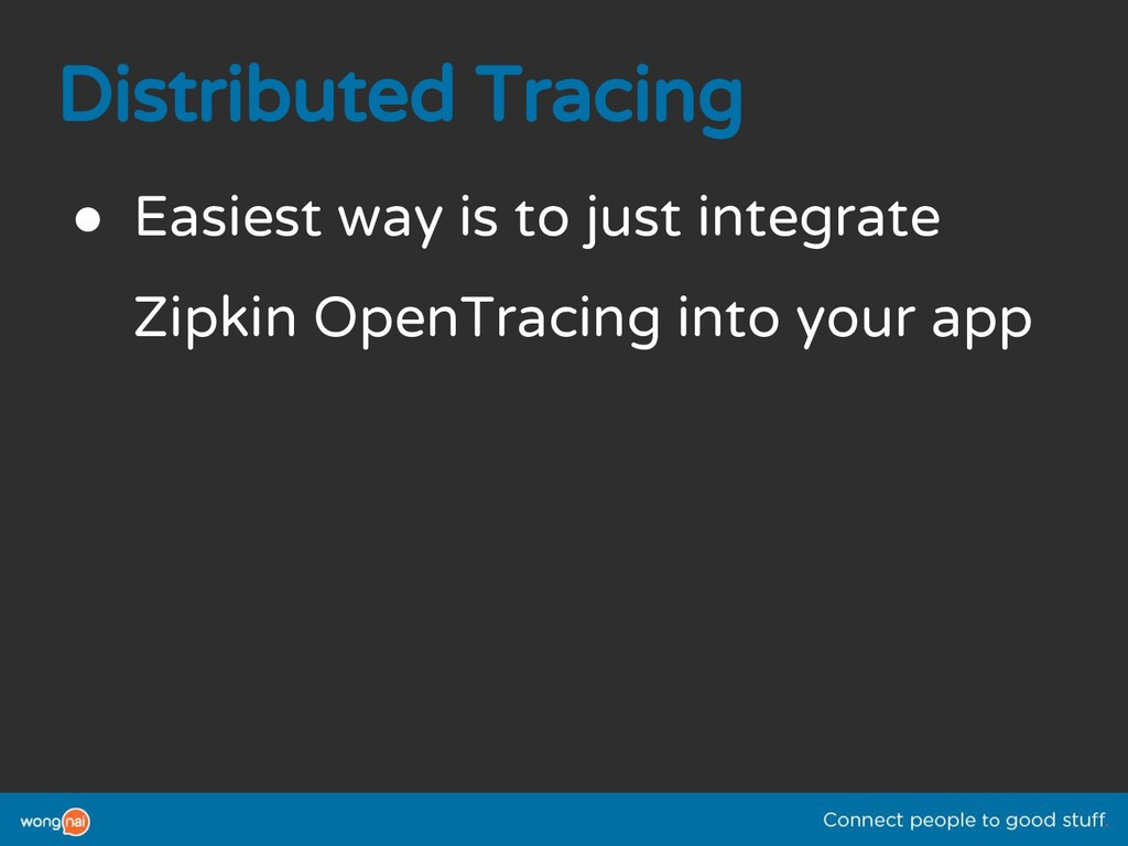 Distributed Tracing ● Easiest way is to just in...