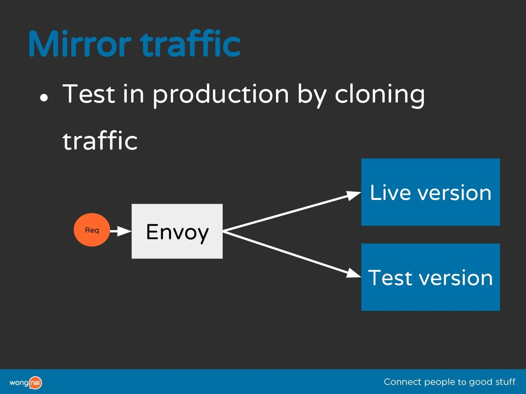 Mirror traffic ● Test in production by cloning ...