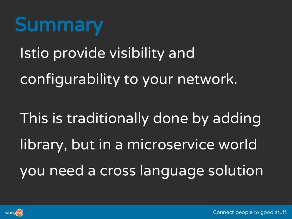 Summary Istio provide visibility and configurab...