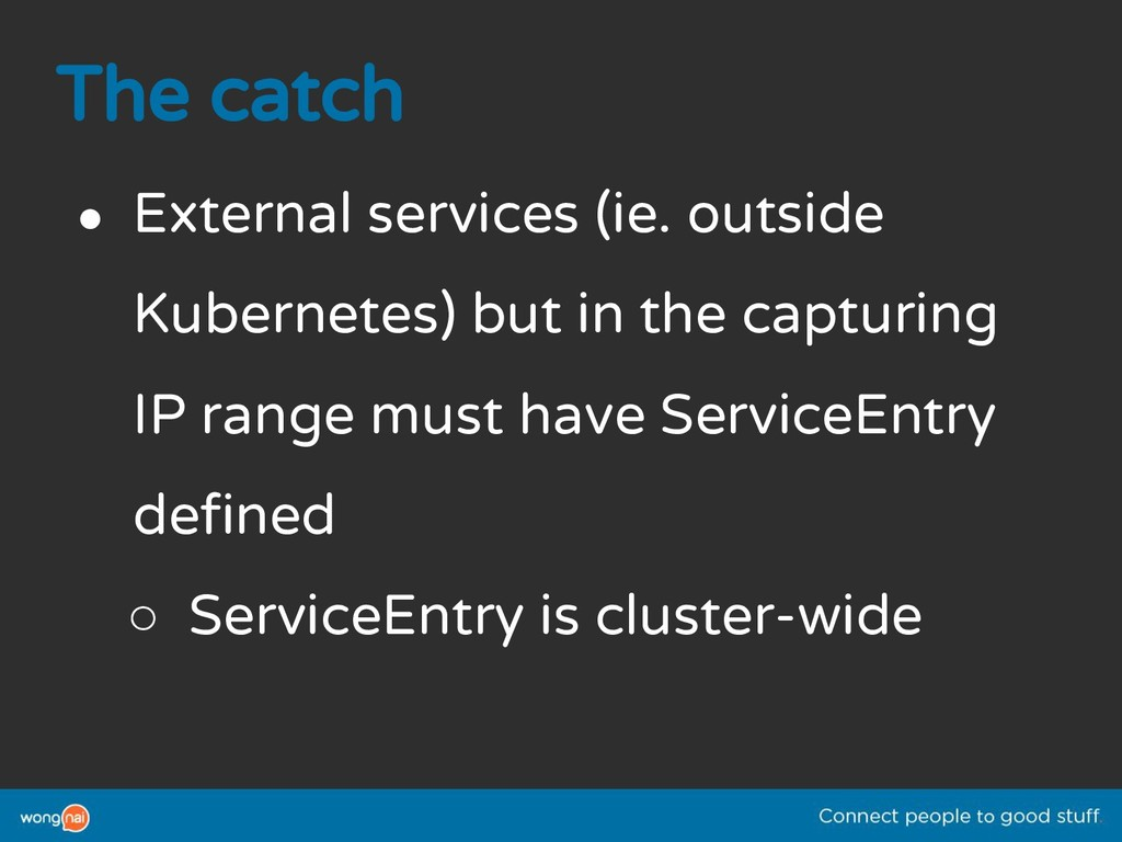 The catch ● External services (ie. outside Kube...